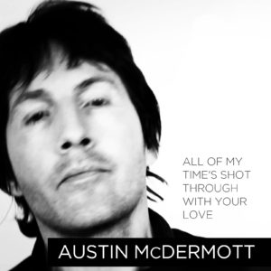Austin McDermott - All Of My Time's Shot Through With Your Love